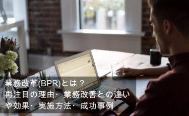 業務改革(BPR)とは?再注目の理由・業務改善との違いや効果・実施方法・成功事例